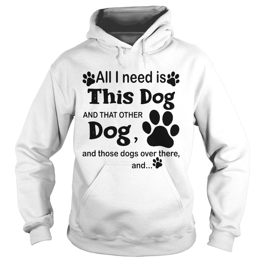 All I Need Is This Dog And That Other Dog And Those Dogs  Hoodie