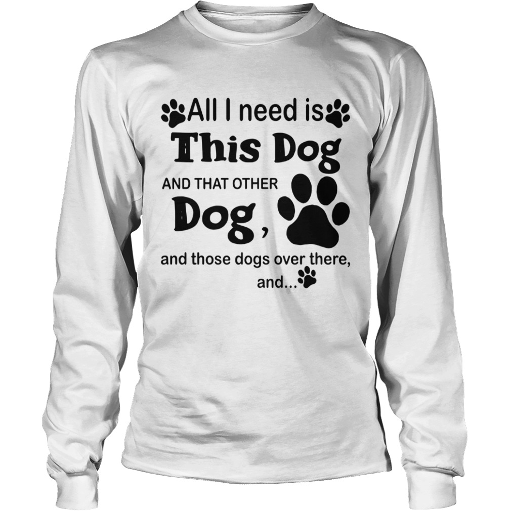 All I Need Is This Dog And That Other Dog And Those Dogs  LongSleeve