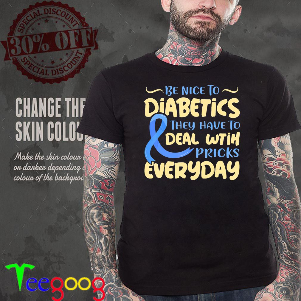Be Nice To Diabetics They Have To Deal With Pricks Everyday – T-shirts