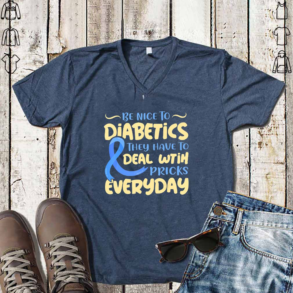 Be Nice To Diabetics They Have To Deal With Pricks Everyday - T-shirts