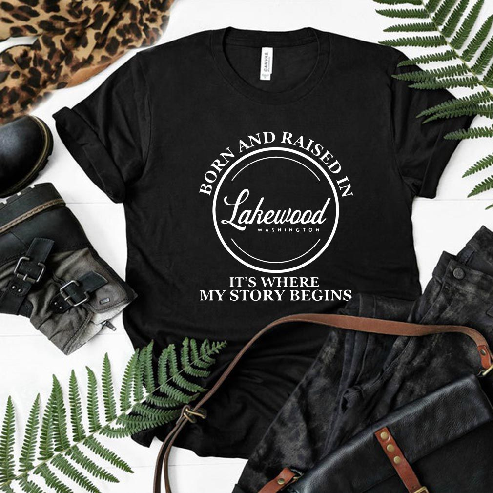 Born And Raised In Lakewood Washington It's Where My Story Begins Shirt