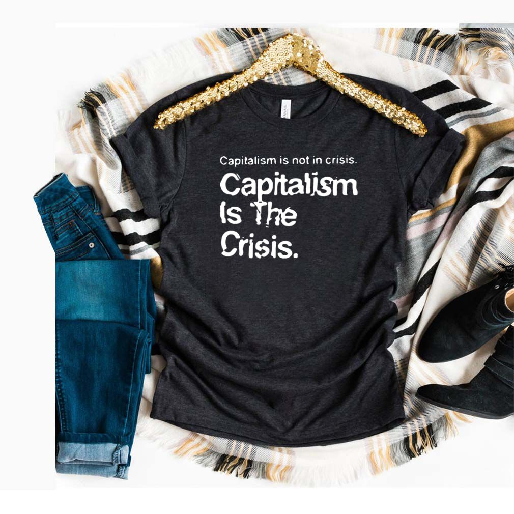 Capitalism Is Not Crisis Hoody Shirt