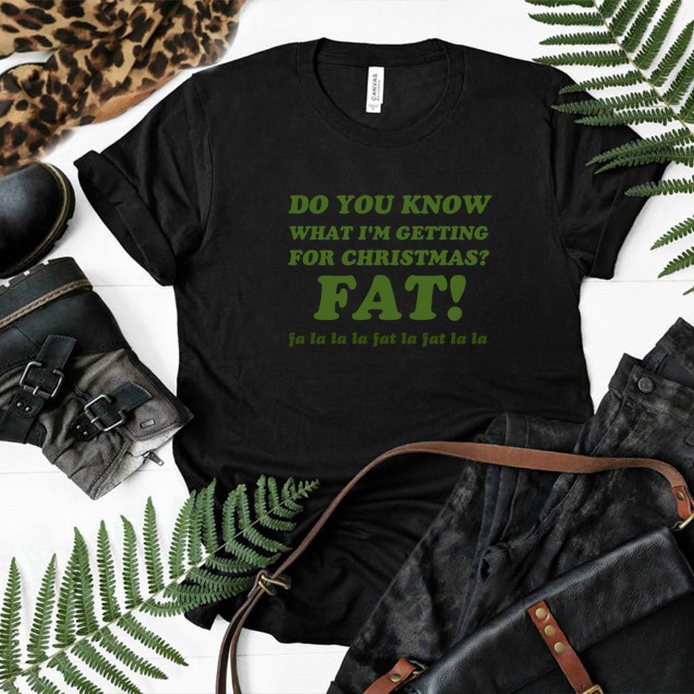 Do You Know What I'm Getting For Christmas Fat Funny Xmas Song T Shirt