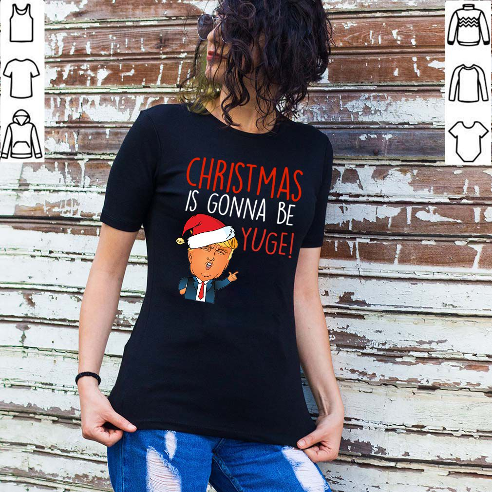 Donald Trump Christmas Is Gonna Be Yuge Funny Trump T-Shirt