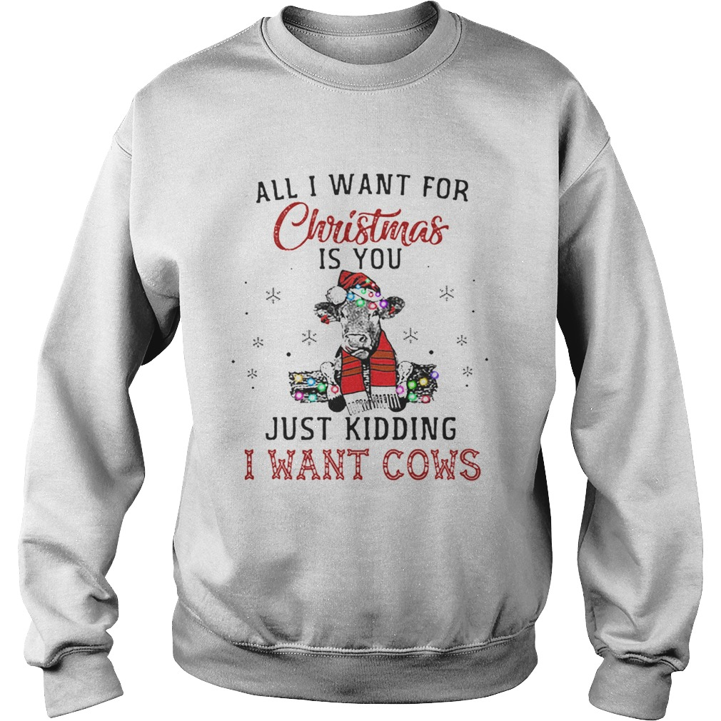 Heifer all i want for Christmas is you just kidding i want cows  Sweatshirt