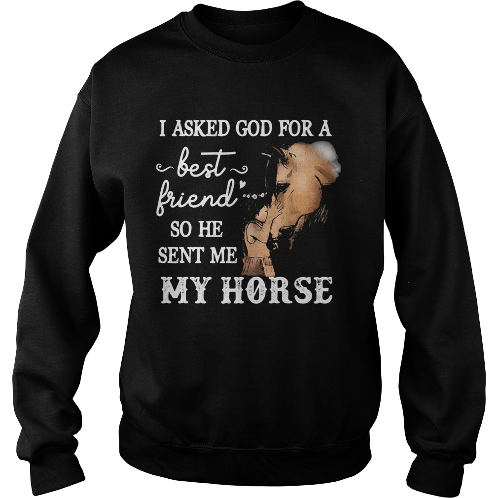 I asked god for a best friend so he sent me my horse  Sweatshirt