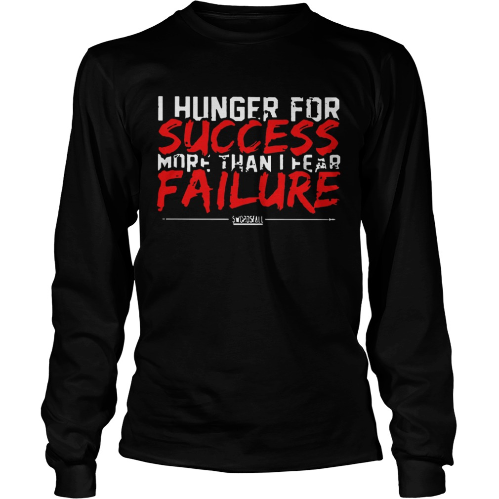 I Hunger For Success More Than Fear Failure  LongSleeve