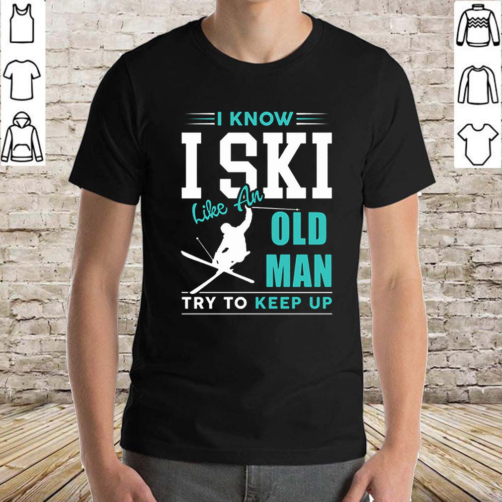 I Know I ski Kike An Old Man Try To Keep Up shirt