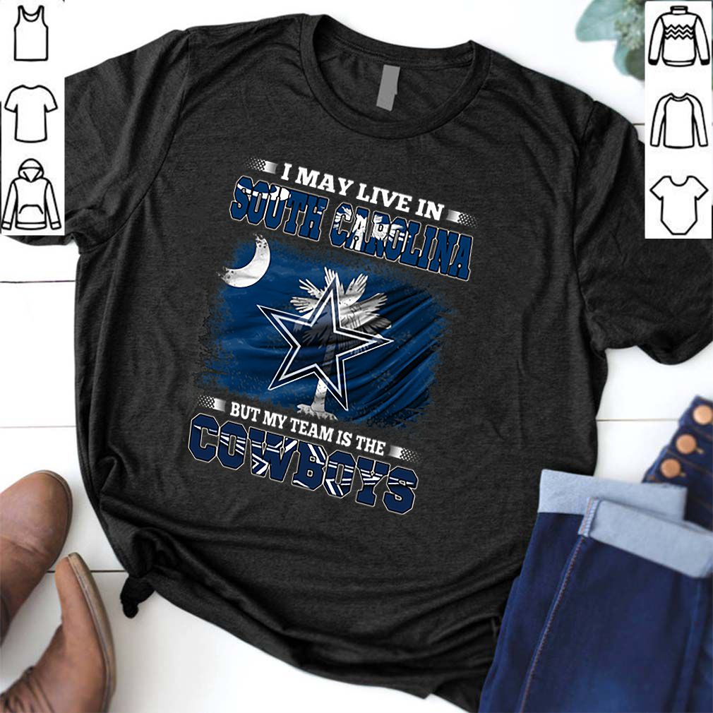 I may live in South Carolina but my team is the Dallas Cowboys shirt