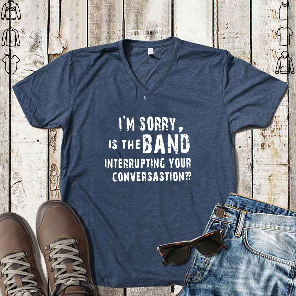 I'M SORRY IS THE BAND INTERRUPTING YOUR CONVERSATION T SHIRT
