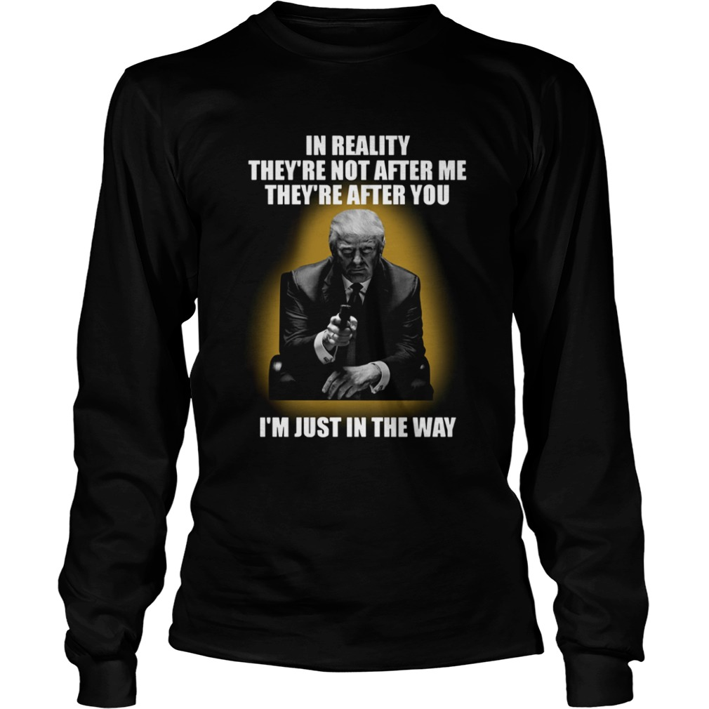 In Reality theyre not after me theyre after you im just in the way  LongSleeve
