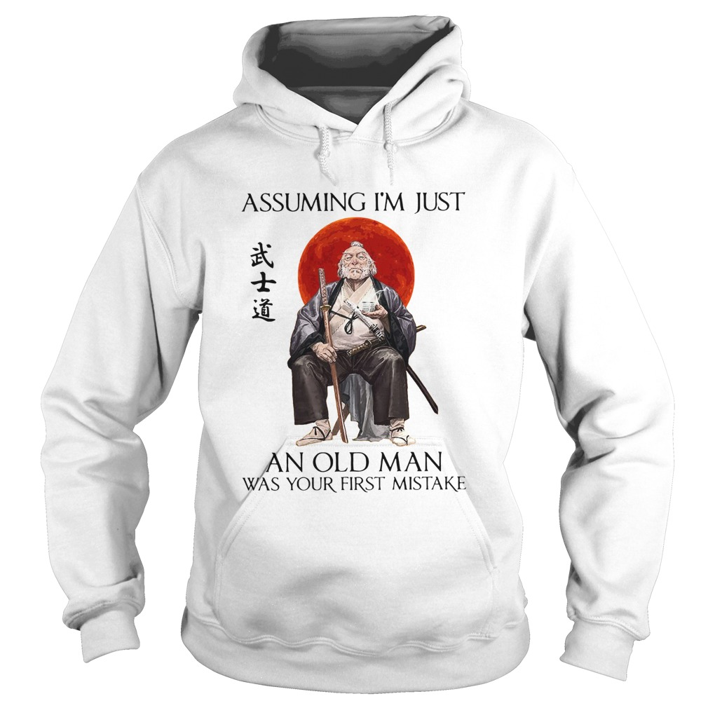Samurai Warriors Assuming Im Just An Old Man Was Your First Mistake  Hoodie