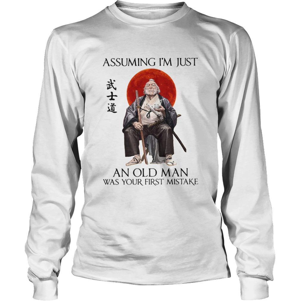 Samurai Warriors Assuming Im Just An Old Man Was Your First Mistake  LongSleeve