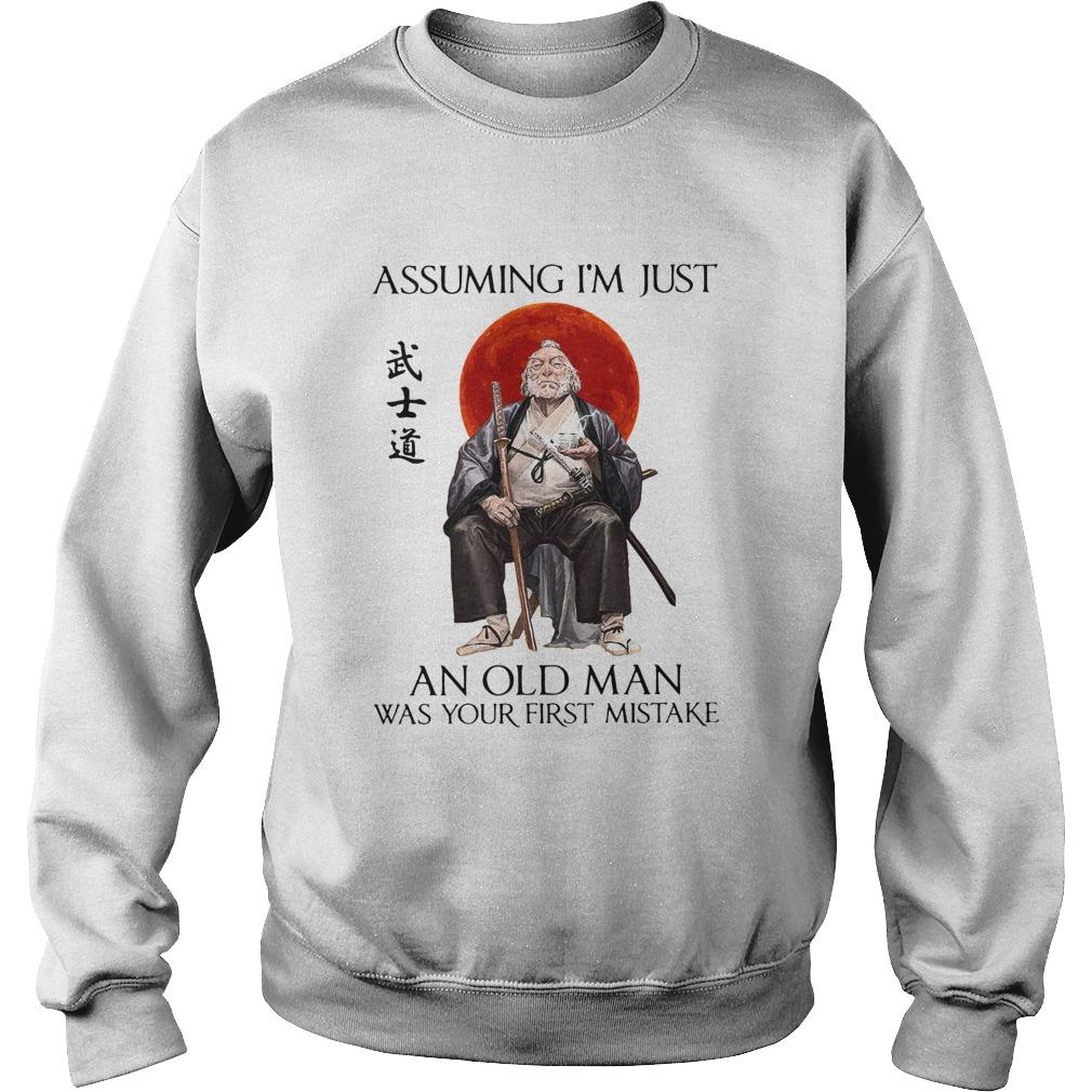 Samurai Warriors Assuming Im Just An Old Man Was Your First Mistake  Sweatshirt
