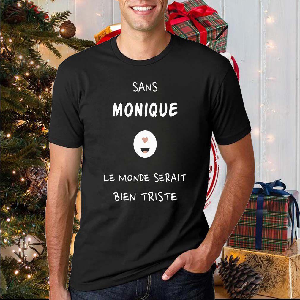 Sans Monique Le Monde Serait Bien Triste Shirt