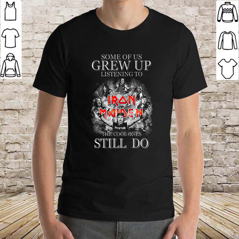 Some of us grew up listening to Iron Maiden the cool ones still do shirt