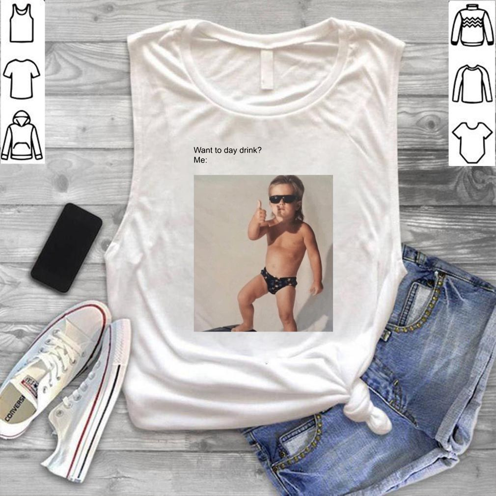 Want to Day Drink' Me meme shirt
