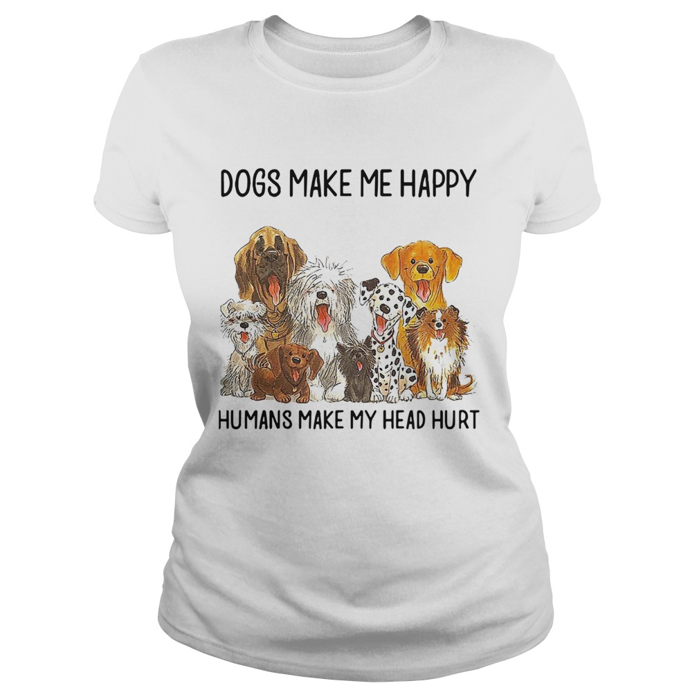 Dogs Make Me Happy Humans Make My Head Hurt  Classic Ladies