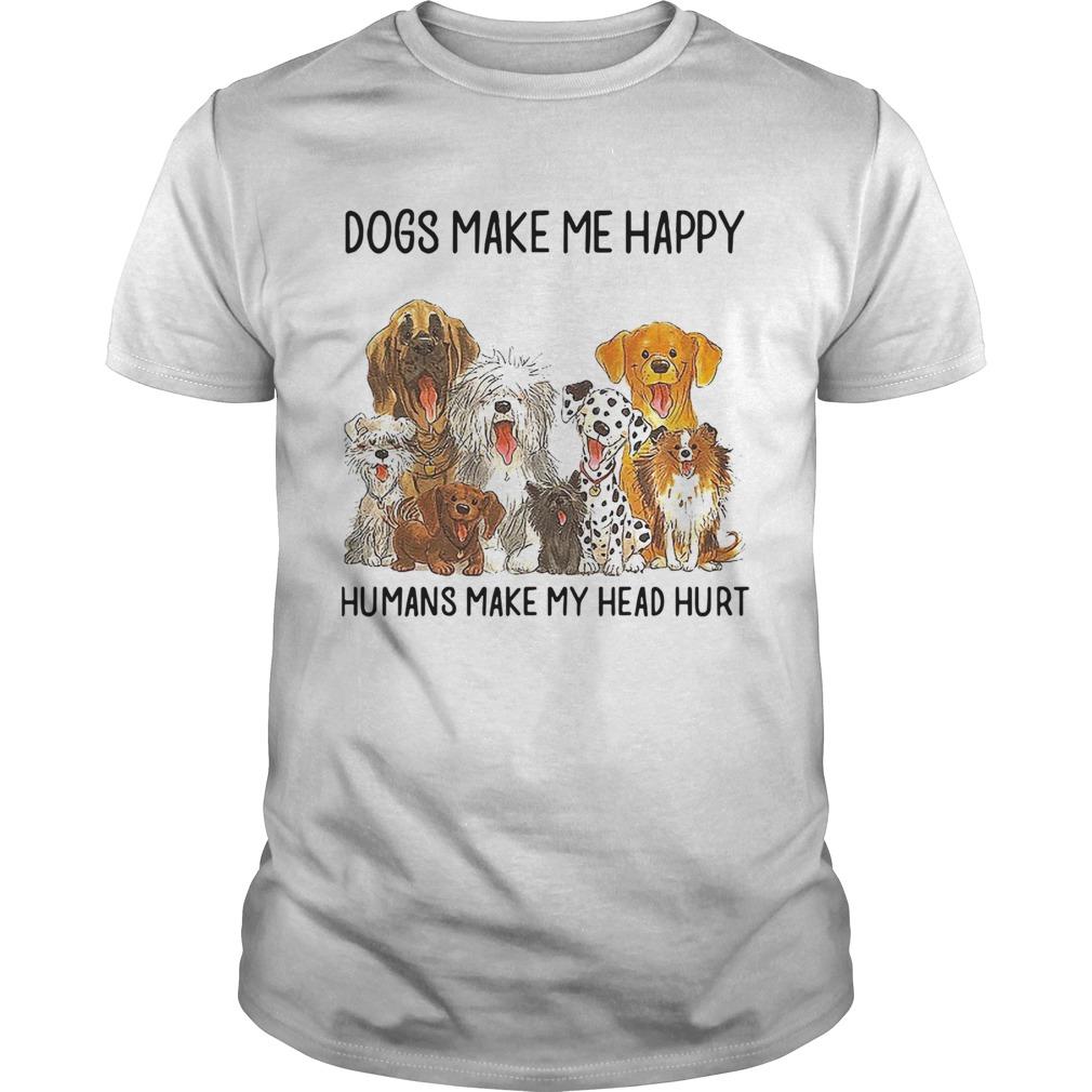 Dogs Make Me Happy Humans Make My Head Hurt  Unisex