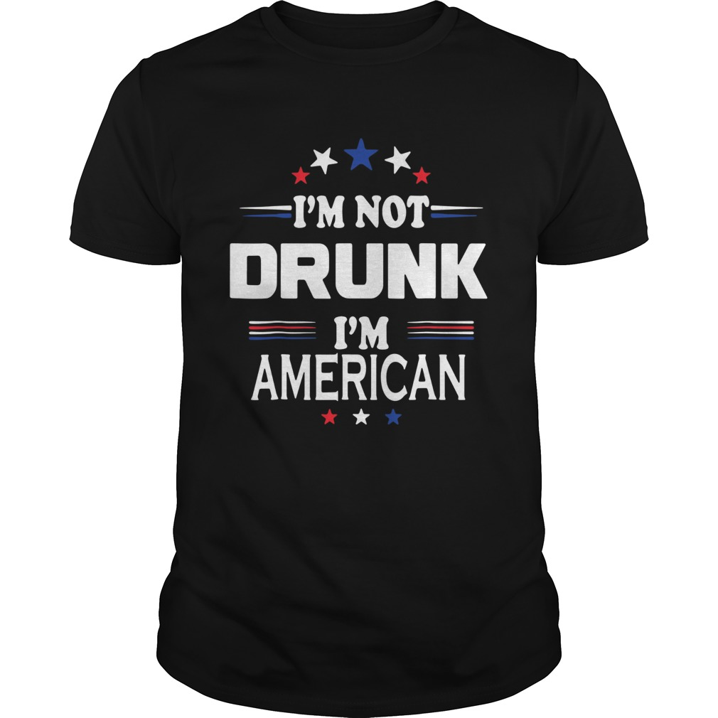 I M Not Drunk Im American Shirt 4th Of July Unisex