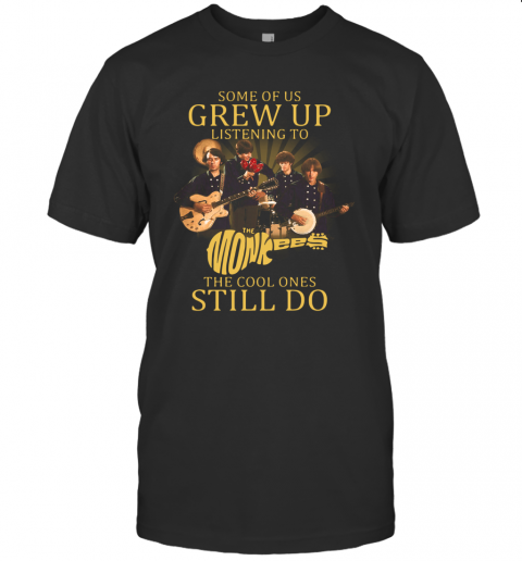 Some Of Us Grew Up Listening To The Monkees American Rock And Pop Band The Cool Ones Still Do T-Shirt Classic Men's T-shirt