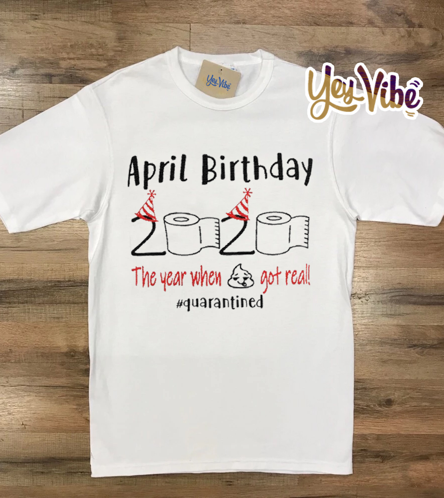 Shop Trump 2020 April birthday 2020 the year when shit got real quarantined shirt