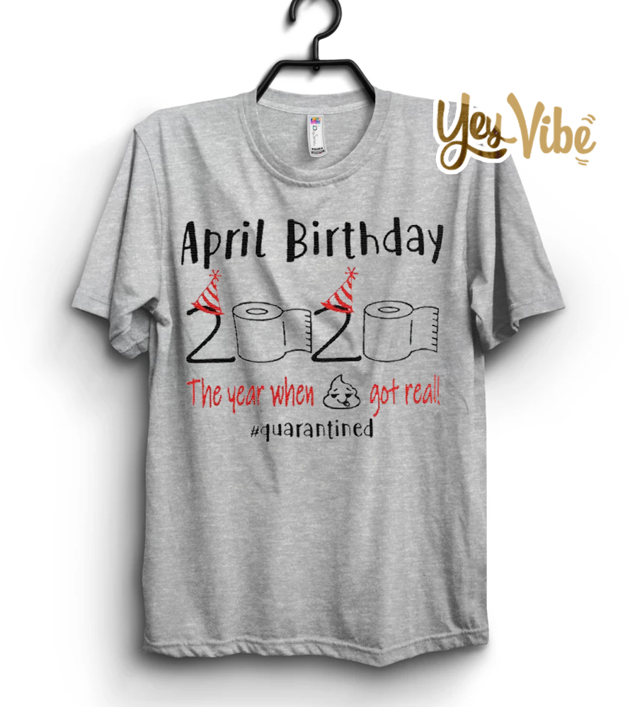Shop Trump 2020 April birthday 2020 the year when shit got real quarantined shirt