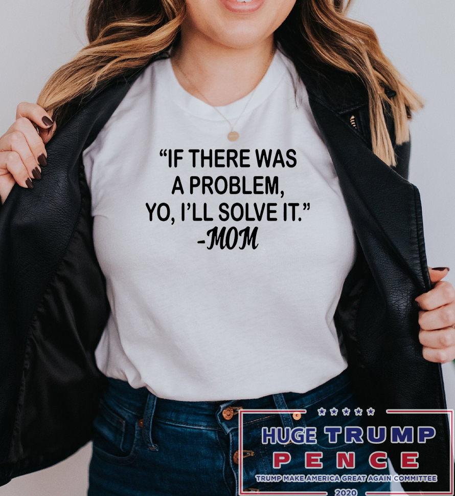 Shop Trump 2020 If there was a problem Yo I'll solve it Mom shirt