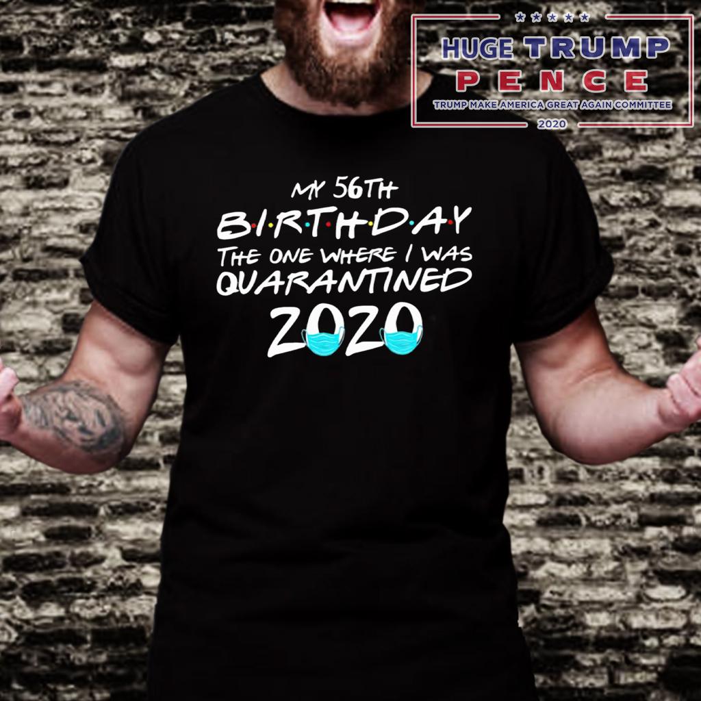 Shop Trump 2020 My 56th Birthday the one where I was Quarantined 2020 Shirt
