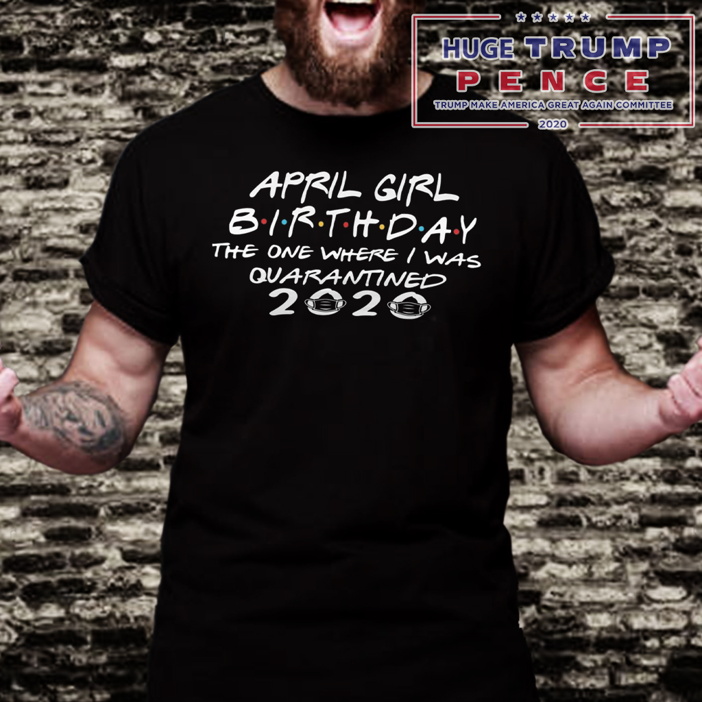 Shop Trump 2020 Quarantined April Girl Birthday Shirt