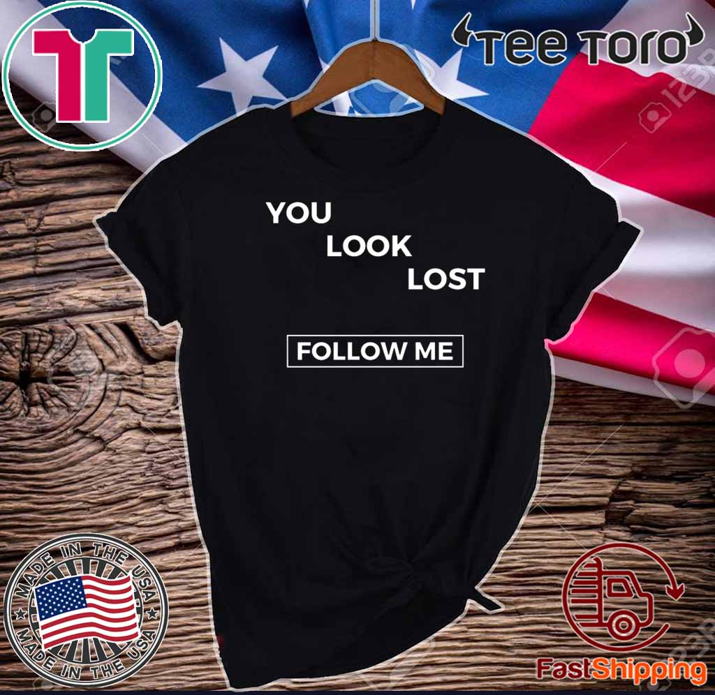 You look lost Shirt - follow me T-Shirt