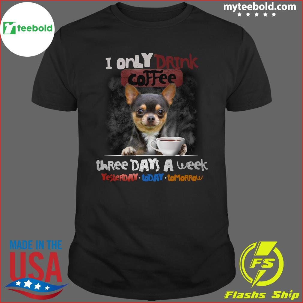 Chihuahua I Only Drink Coffee Three Days A Week Yesterday Today And Tomorrow Shirt
