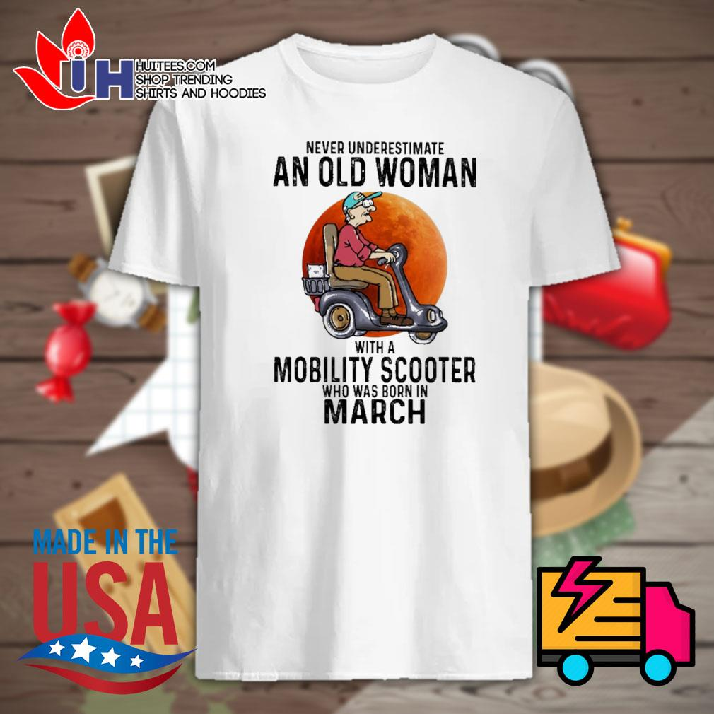 Never underestimate an old woman with a Mobility Scooter who was born in March shirt