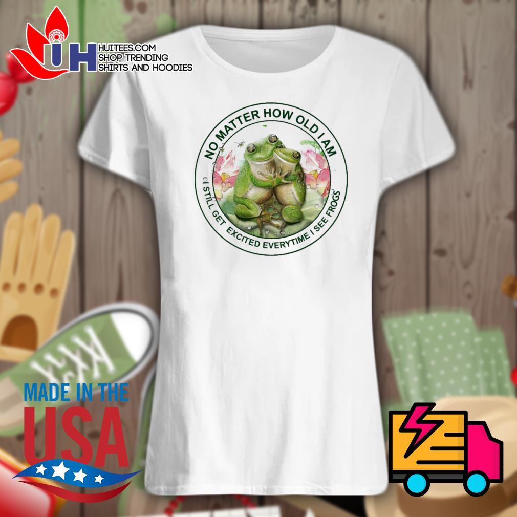 No matter how old I am I still get excited everytime I see frogs s Ladies t-shirt