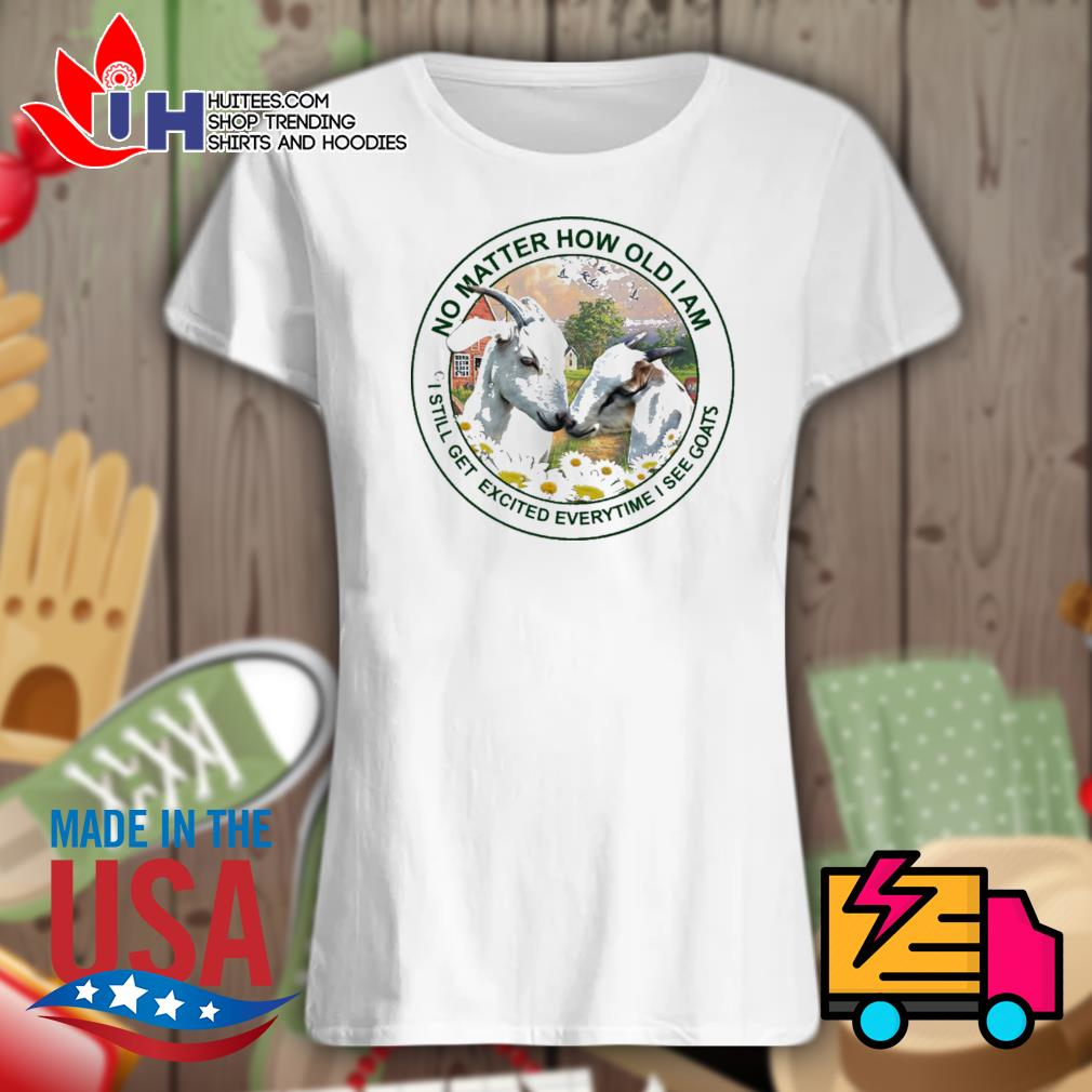 No matter how old I am I still get excited everytime I see Goats s Ladies t-shirt