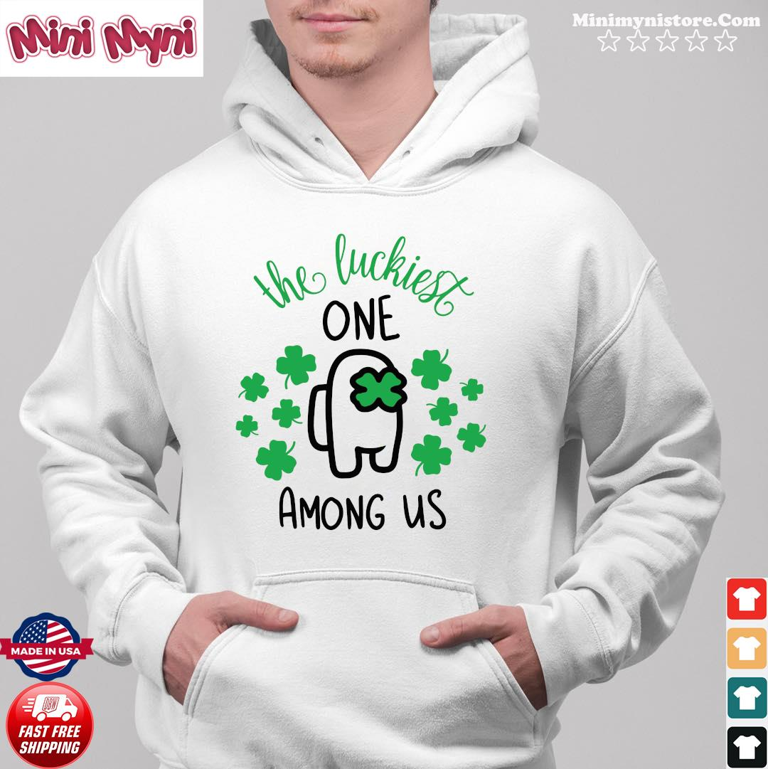 The Luckiest One Among Us Lucky Among Us Happy St. Patrick's Day Shirt Hoodie