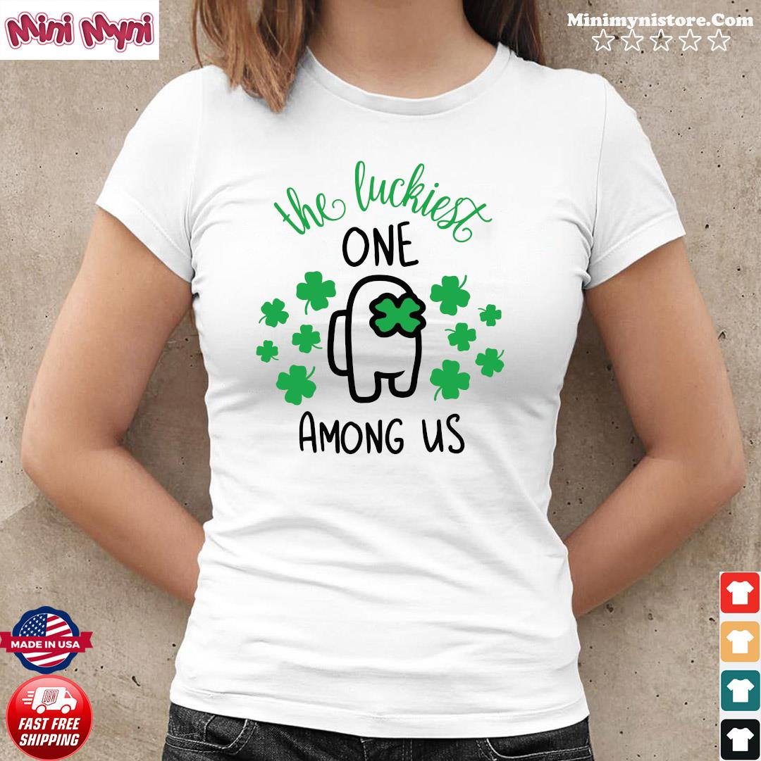 The Luckiest One Among Us Lucky Among Us Happy St. Patrick's Day Shirt