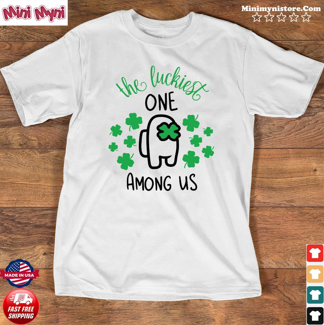 The Luckiest One Among Us Lucky Among Us Happy St. Patrick's Day Shirt Shirt