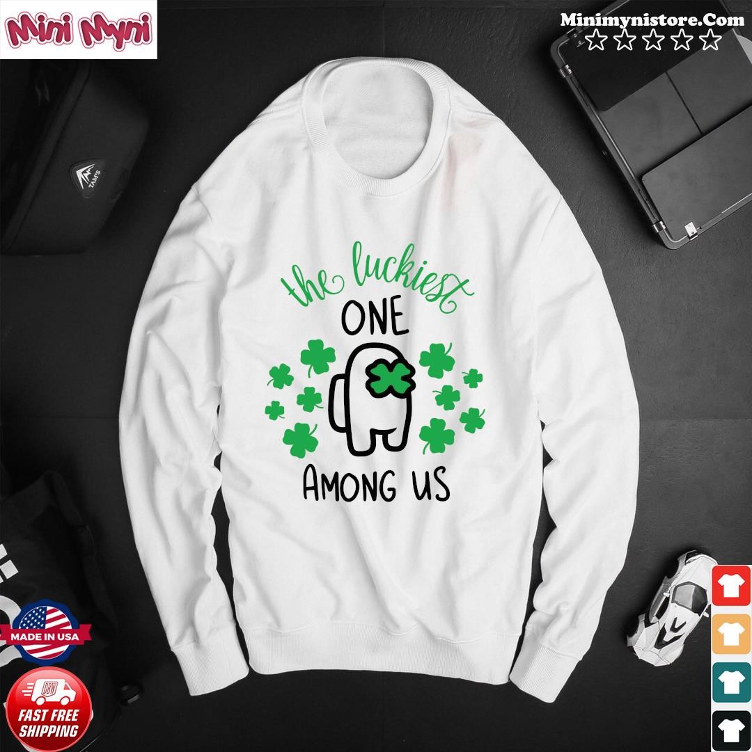 The Luckiest One Among Us Lucky Among Us Happy St. Patrick's Day Shirt Sweater