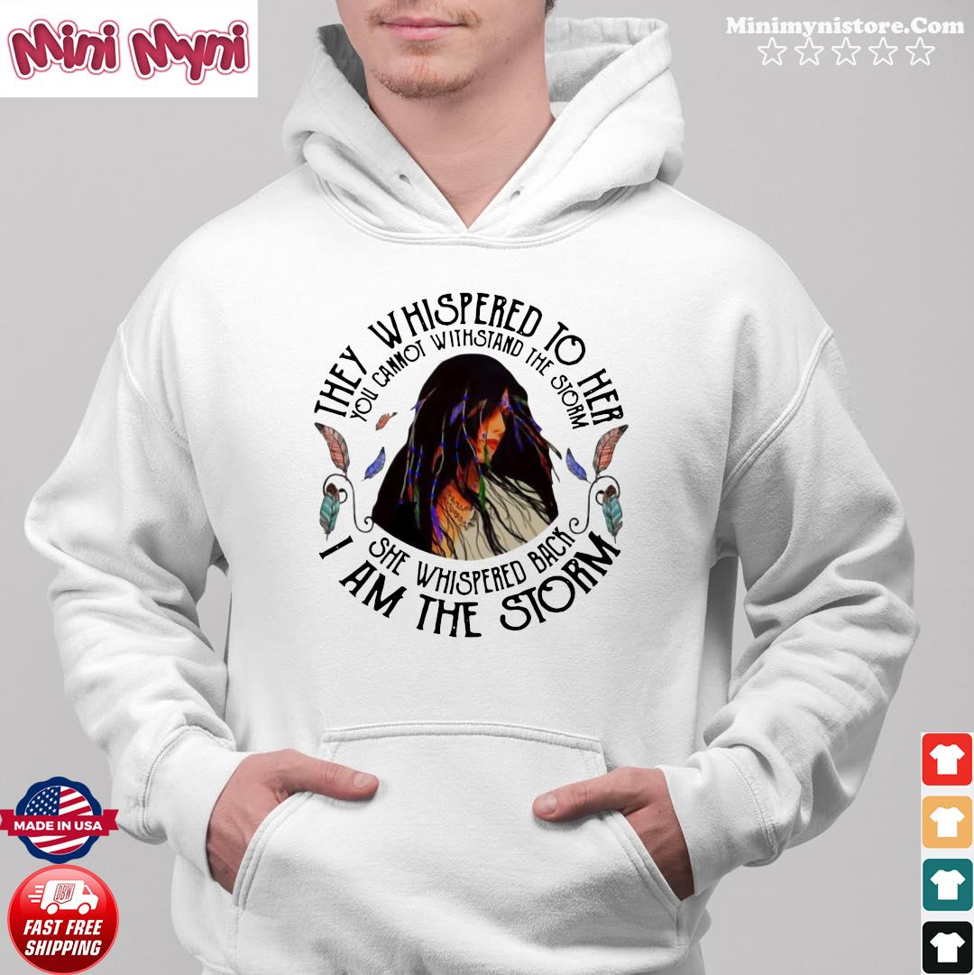 They Whispered To Her She Whispered Back I Am The Storm Shirt Hoodie