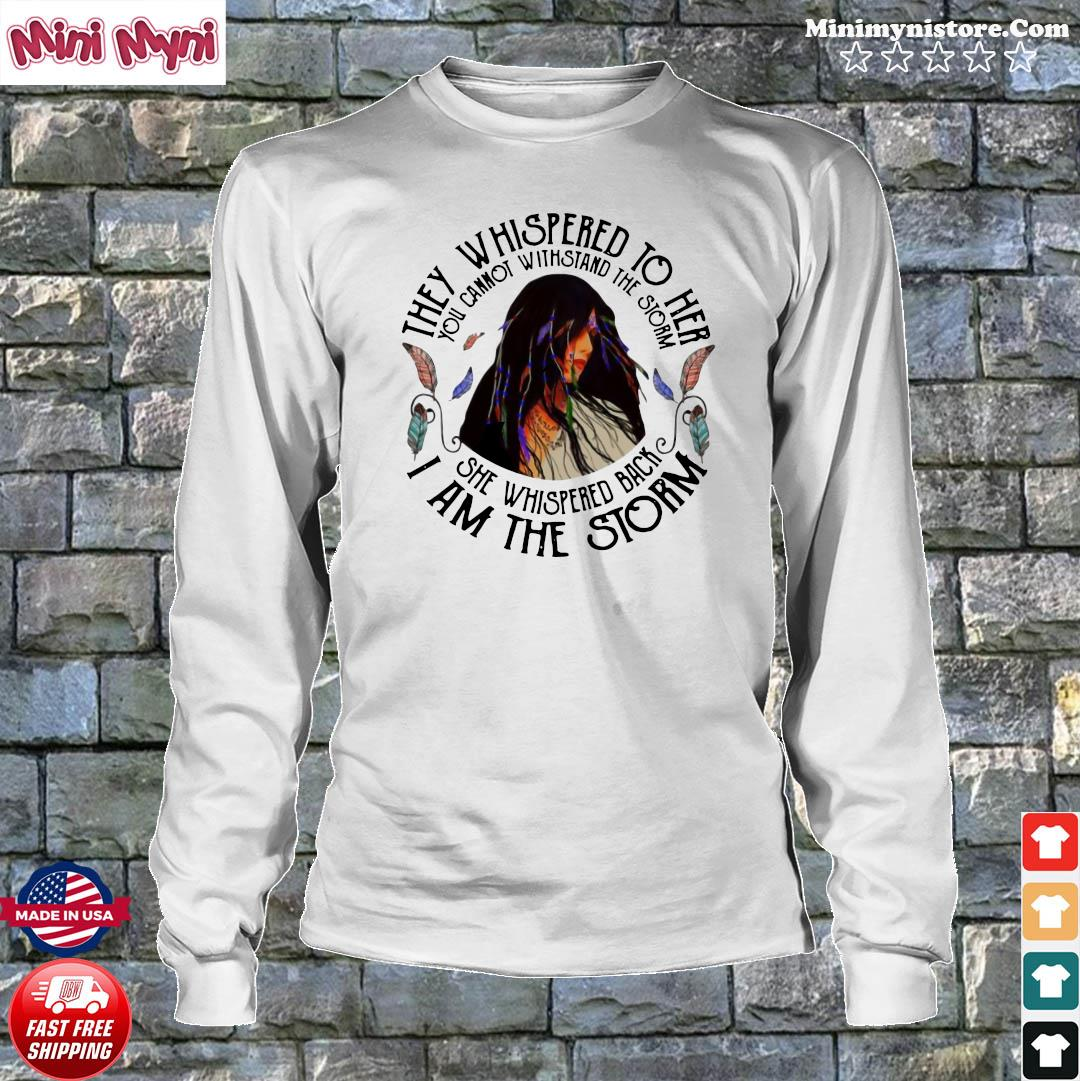 They Whispered To Her She Whispered Back I Am The Storm Shirt Longsweater