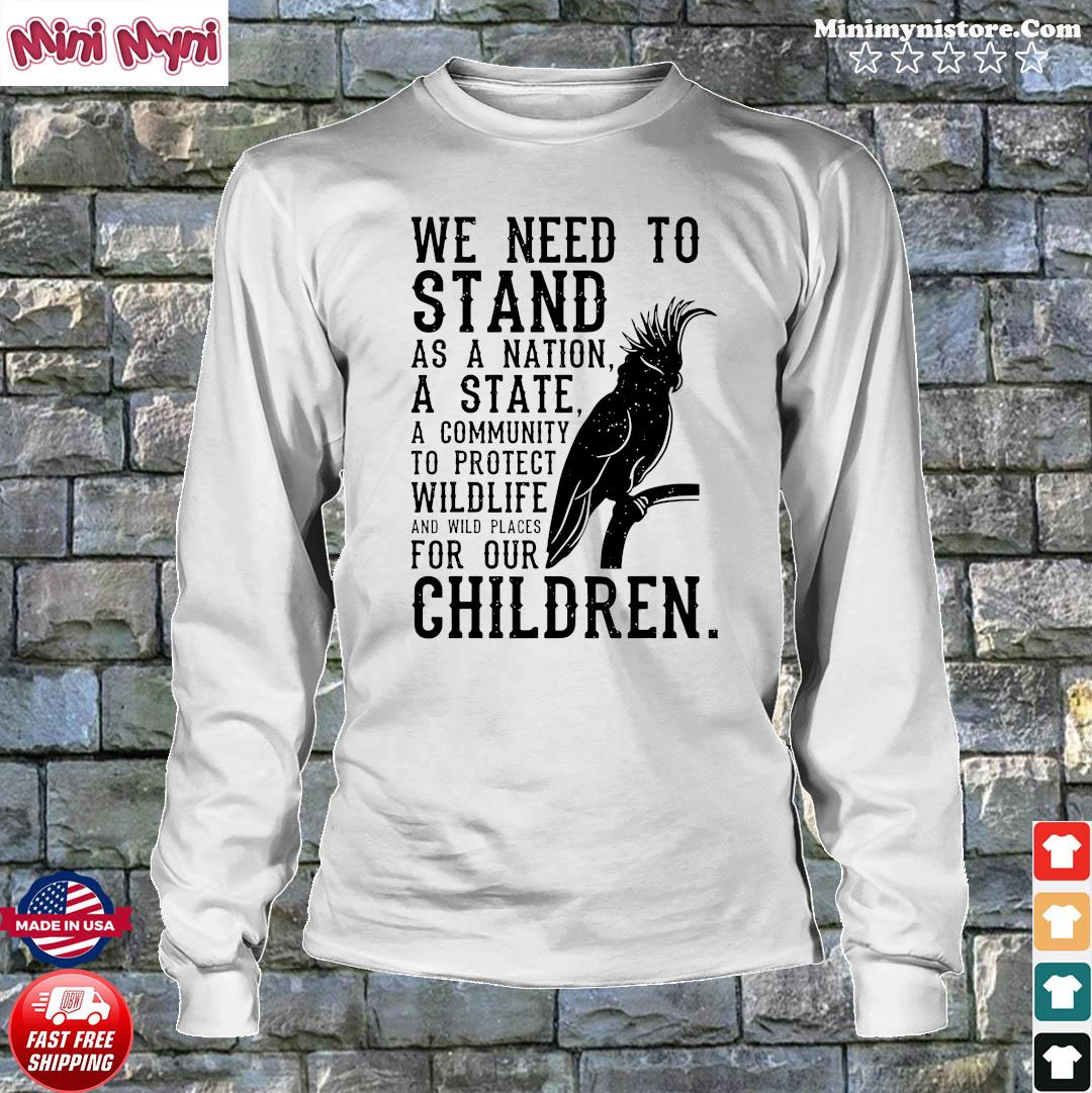 We Need To Stand As A Nation A State A Community To Protect Wildlife Shirt Longsweater