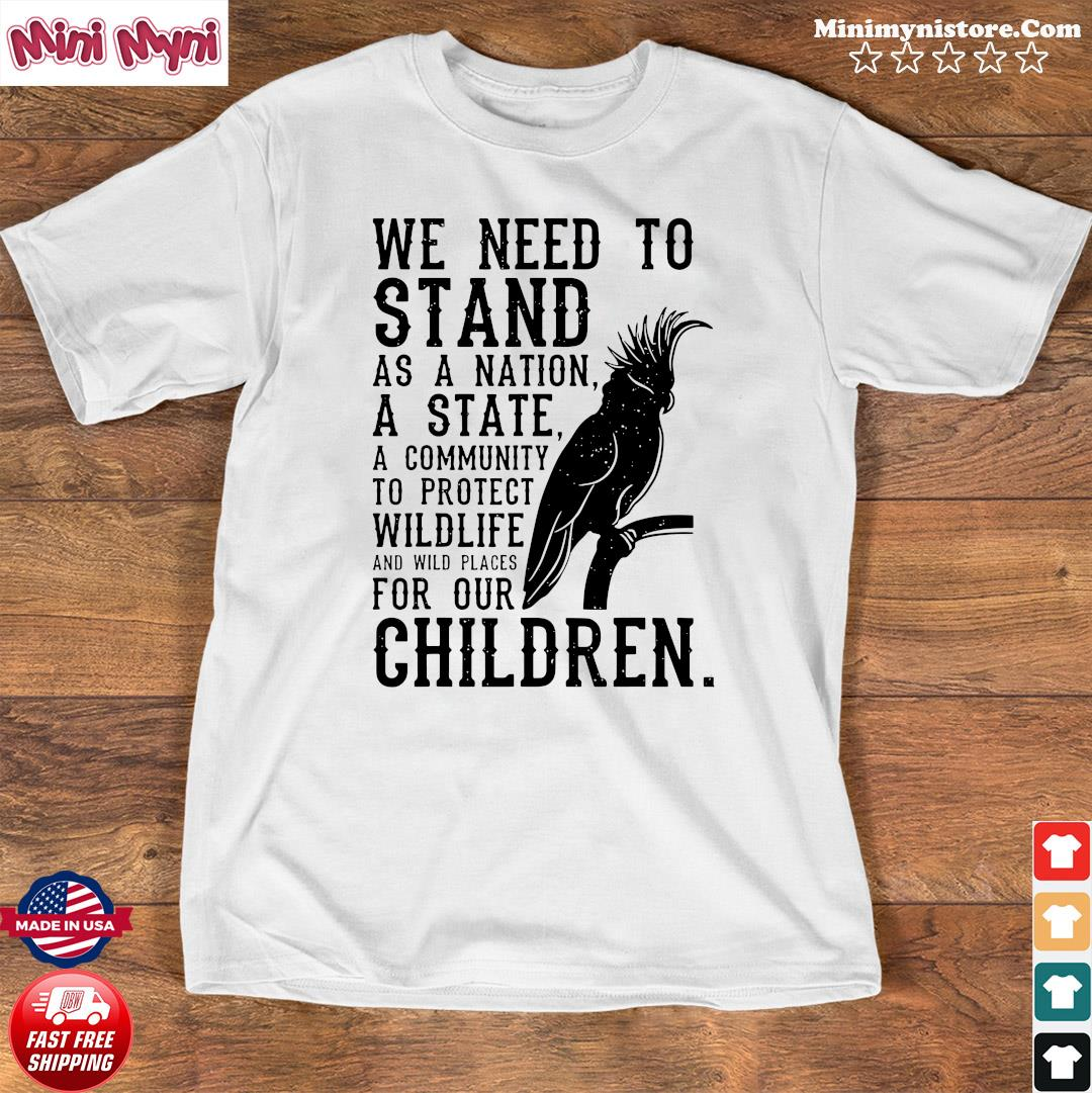 We Need To Stand As A Nation A State A Community To Protect Wildlife Shirt Shirt