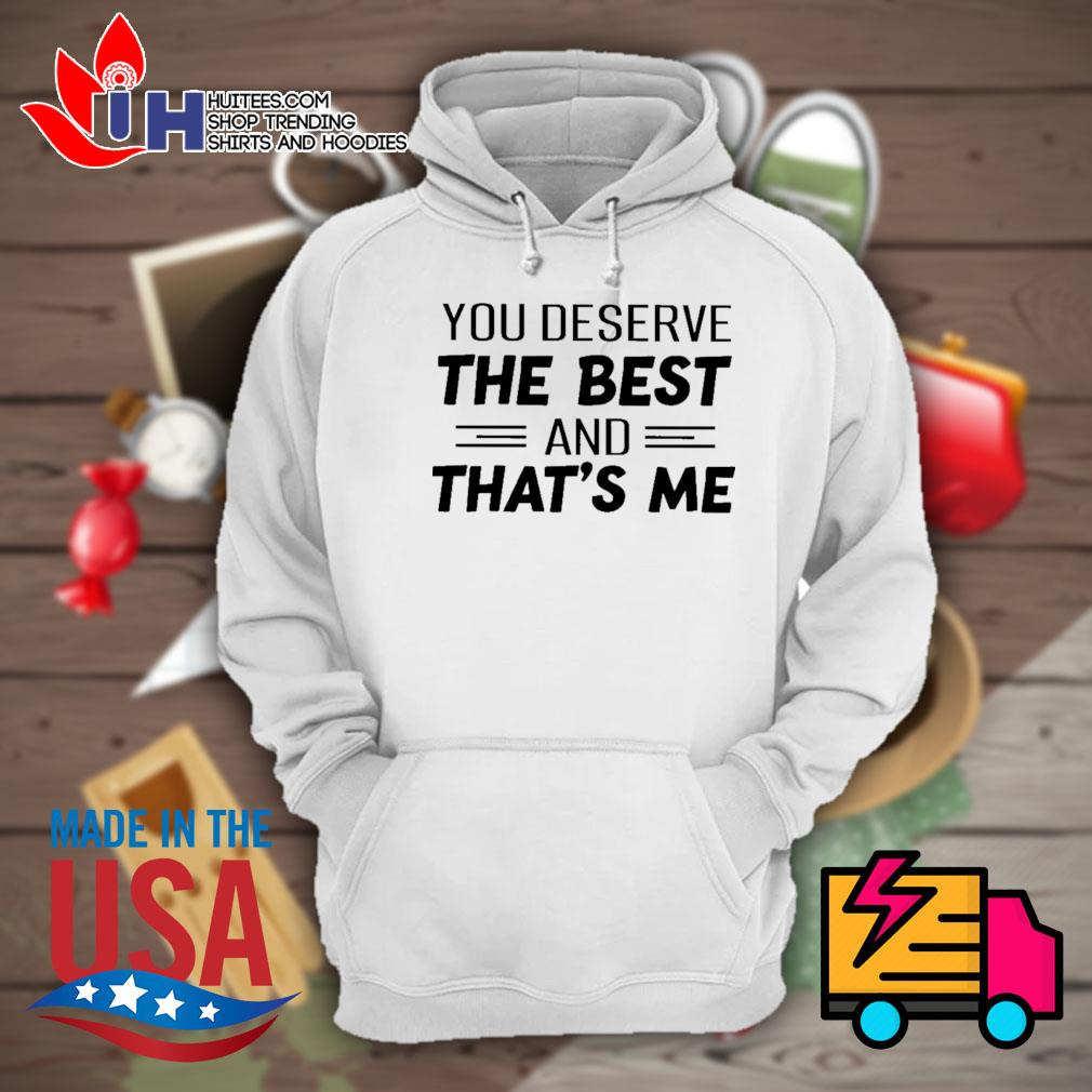 You deserve the best and that's me s Hoodie