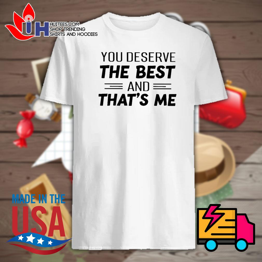 You deserve the best and that's me shirt
