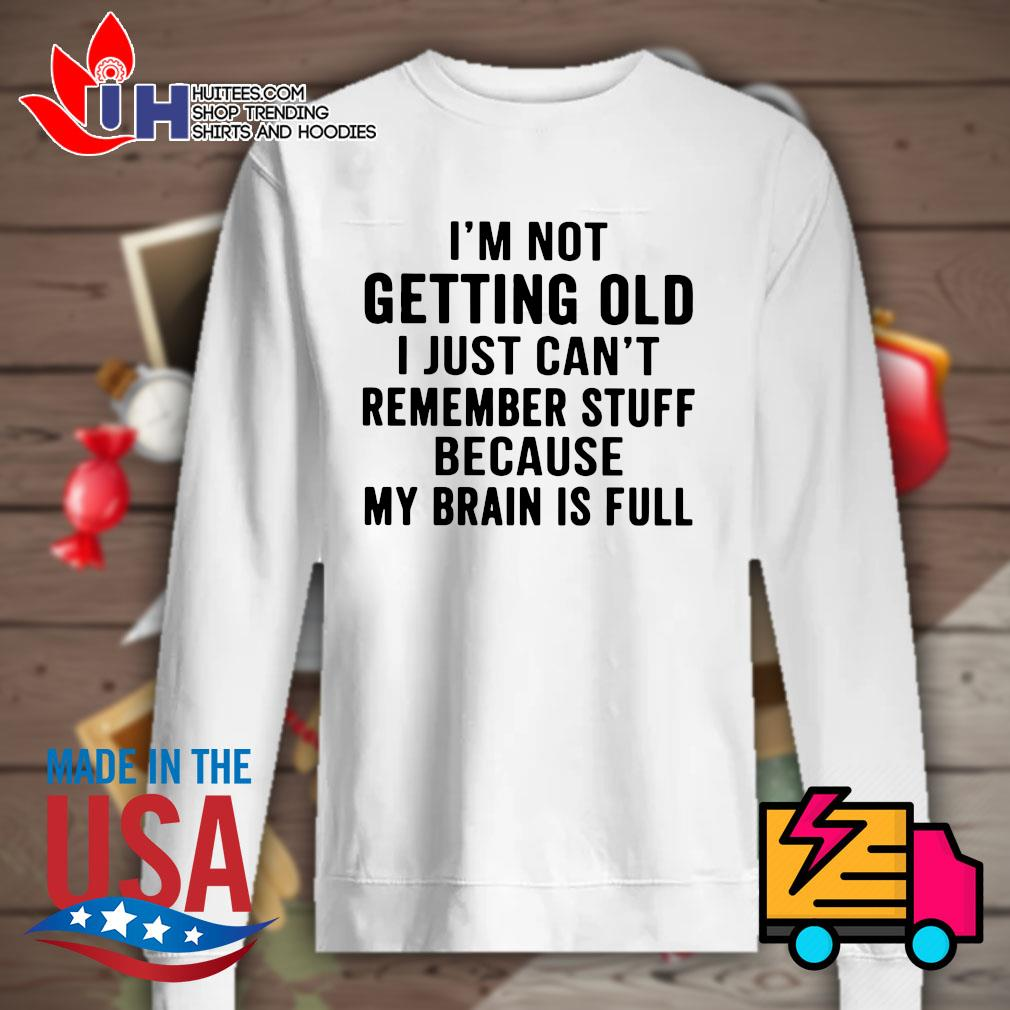 I'm not getting old I just can't remember stuff because my brain is full s Sweater