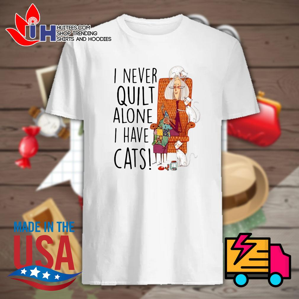 I never quilt alone I have cats shirt