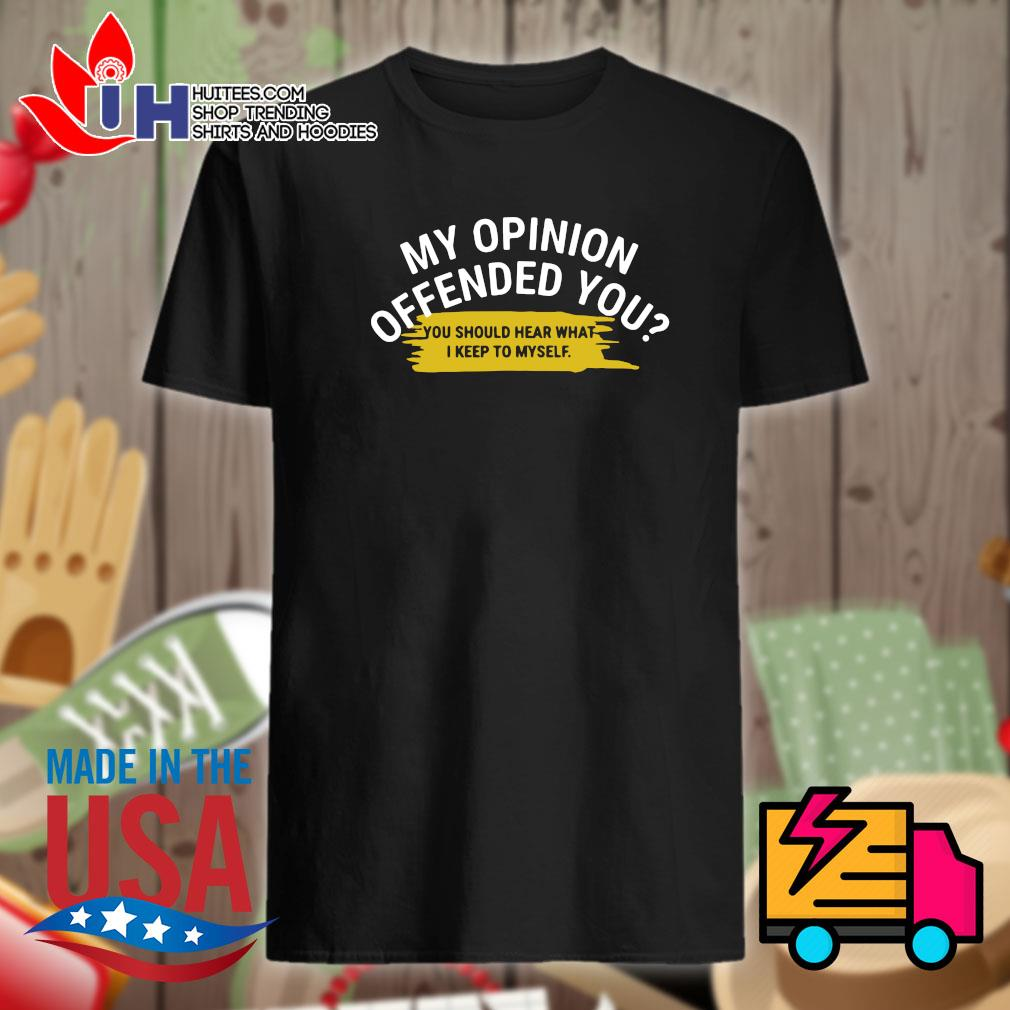 My opinion offended you you should hear what I keep to myself shirt