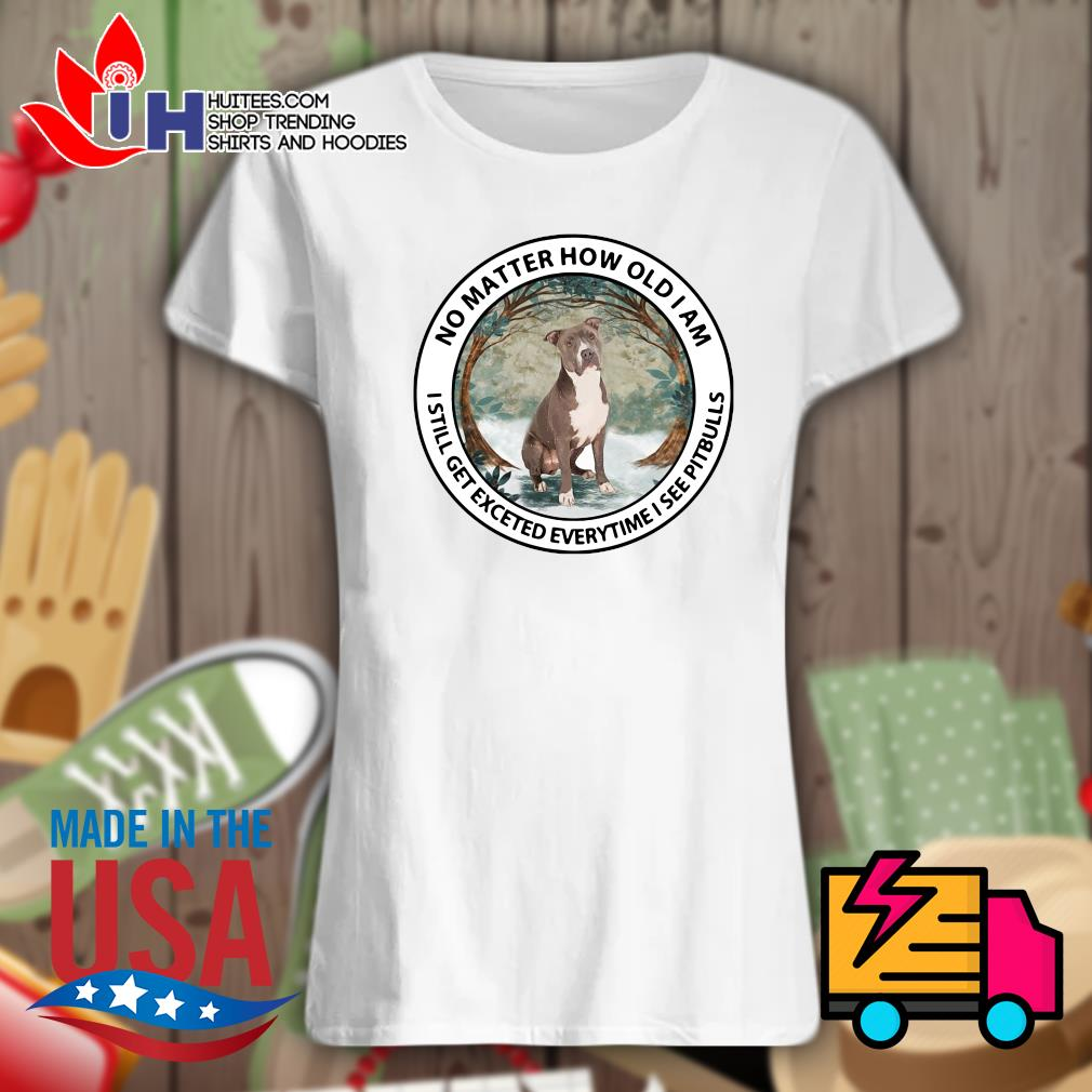No matter how old I am I still get excited everytime I see Pit Bulls s Ladies t-shirt