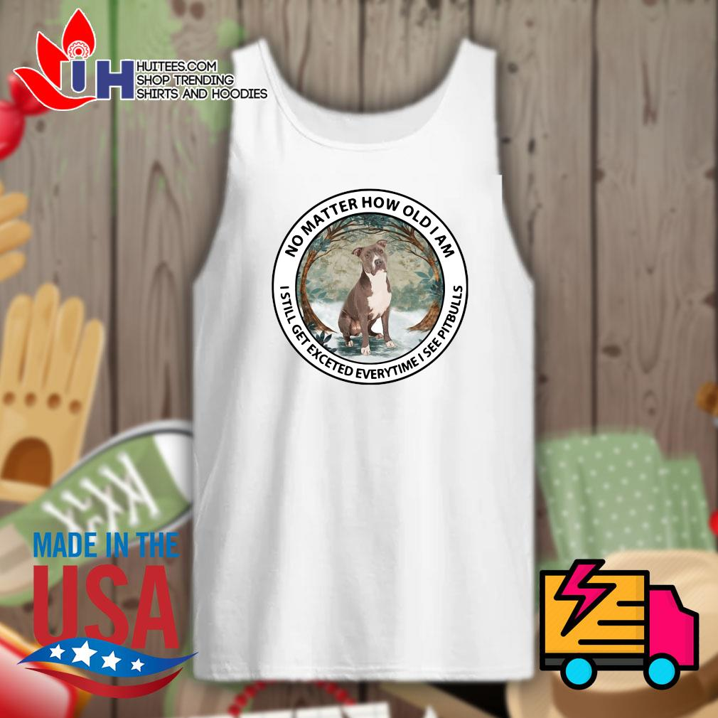 No matter how old I am I still get excited everytime I see Pit Bulls s Tank-top